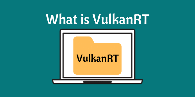 What is VulkanRT on My Computer? How Can I Get the Software?